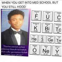 "Ignorant, Memes, and Minecraft: WHEN YOU GET INTO MED SCHOOL BUT  YOU STILL HOOD  LACKORHILLZ  Fluorina  Uranium  U C  230.03  12011  Potassium  Technetlu  43  Bi Tc  208.98  39.09e  He s  Ge  Tm  ""Fluorine uranium carbon  oxygen  Yttrium  O 10  Y  39  35.999  20.180  potassium bismuth technetium  elium sulfur germanium thulium  oxygen neon yttrium.  88.908 Golden rule 😤👌🏽👌🏽 📏📏📏📏📏📏📏📏 Like and tag three friends for a follow‼️👇🏽 📏📏📏📏📏📏📏📏 Check out more dankus memeys👇🏽 @i_used_fasthands_on_your_mum 📏📏📏📏📏📏📏📏 Tags because I'm a like whore (ignore)💦 gaming games mario sonic luigi pokemon cod callofduty pc ps4 xbox xboxone meme game funny blackops stream dank lol gamers minecraft minecrafters pewdiepie skyrim pokemon pikachu gamergirl wow codmeme 💦 mountaindew doritos 💦 👆🏽 (gotta get the 10 year olds in)👈🏽 😂 Peace out✌🏽️❣"