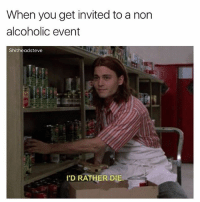@nathanielknows is the goat of memes: When you get invited to a non  alcoholic event  Shitheadsteve  'D RATHER DIE @nathanielknows is the goat of memes