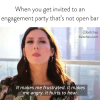 Party, Bachelorette, and Link: When you get invited to an  engagement party that's not open bar  @betches  betches.com  It makes me frustrated. It makes  me angry. It hurts to hear. Our Bachelorette recap is up, link in bio or betches.co-bachelorette8