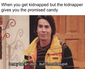 kidnapped: When you get kidnapped but the kidnapper  gives you the promised candy  I may be an idiot.but I'm not stupid.