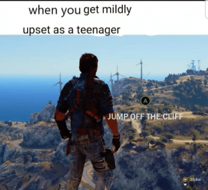 Can any other teenager relate?: when you get mildly  upset as a teenager  Axr  JUMP OFF THE CLIF  O 354m Can any other teenager relate?