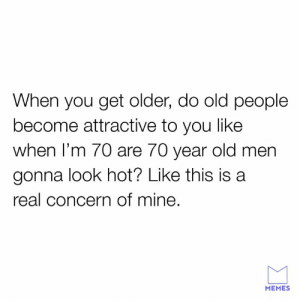 Dank, Memes, and Old People: When you get older, do old people  become attractive to you like  when I'm 70 are 70 year old men  gonna look hot? Like this is a  real concern of mine  MEMES I need to know.