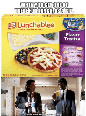 Juice, Oscar Mayer, and Pizza: WHEN YOU GET ONE OF  THESE FOR LUNCH,ASA KID.  Lunch, Roar& Score  Lunchables  Oscar  Mayer  APLANET  Adventure  LUNCH COMBINATIONS  Pizza+  Treatza  PIZZA CRUSTS MADE  WITH WHOLE GRAIN  WT AO  Sww &  KRAFT MOZZARELLA  TOMBSTONE  PIZZA SAUCE  100% FRUIT JUICE  CHOCOLATE  FUDGE FROSTING  MINI RAINBOW CHIPS  MAKES 2 CHEEST&DESSERT PIZZAS PIZZA CRUSTS  KRAFT PASTEURZED PREPARED MOTZARELLA CHEESE  PRODUCT PIZZA SACE CAPRI SU L NATURAL  100% ACE FRUTBLEDOF 3 S FO  CONCENTRATE WITH ADED INGDNT&OTHER  NATURAL FLAVRCHOCLATE STG&M  RAW O CS  NET WT 4.6 02(130g)&6.0 FLO2(17ml)  OW  NDE  NT  This is some serious gourmot shit  mgflip.com It's more than lunch