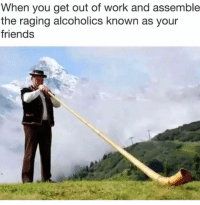 Friends, Memes, and Work: When you get out of work and assemble  the raging alcoholics known as your  friends How I'm trynna be. TO THIS DAY! TO THIS DAY!!!!