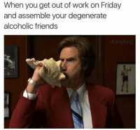 Every damn friday (@drgrayfang): When you get out of work on Friday  and assemble your degenerate  alcoholic friends Every damn friday (@drgrayfang)