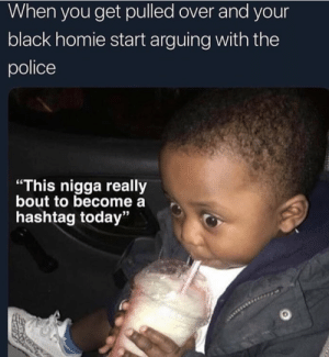 "Dank, Homie, and Memes: When you get pulled over and your  black homie start arguing with the  police  ""This nigga really  bout to become a  hashtag today""  93 #damn by heyhey823483408 MORE MEMES"