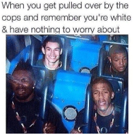 Nothing To Worry About: When you get pulled over by the  cops and remember you're white  & have nothing to worry about