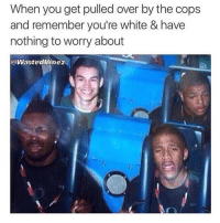😫😂💀 tag a white friend: When you get pulled over by the cops  and remember you're white & have  nothing to worry about  @WastedVinez 😫😂💀 tag a white friend