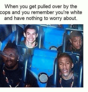 Memes, White, and Boi: When you get pulled over by the  cops and you remember you're white  and have nothing to worry about. White boi took the roller coaster like a chad via /r/memes https://ift.tt/2R2VMXd