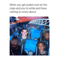 Nothing To Worry About: When you get pulled over by the  cops and you're white and have  nothing to worry about