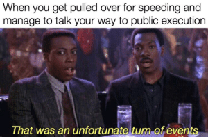 Meme, Justice, and Invest: When you get pulled over for speeding and  manage to talk your way to public execution  That was an unfortunate turn of events You'll get buzzed from the electric profits of this meme, invest in justice!