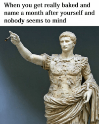 Emperor Augustus. There's more Roman stuff like this on the hip new page Rough Roman Memes: When you get really baked and  name a month after yourself and  nobody seems to mind Emperor Augustus. There's more Roman stuff like this on the hip new page Rough Roman Memes