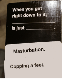 Masturbation, CardsAgainstHumanity, and Down: When you get  right down to it,  is just  Masturbation.  Copping a feel A touching sentiment.