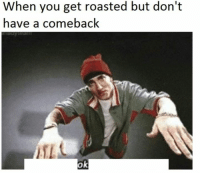 You, Get, and When You: When you get roasted but don't  have a comeback  ok