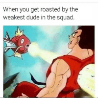 Dude, Memes, and Squad: When you get roasted by the  weakest dude in the squad