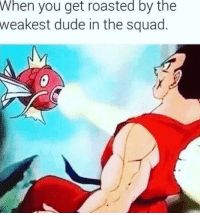 Dude, Squad, and Target: When  you get roasted by the  weakest dude in the squad memehumor:Always Yamcha damn