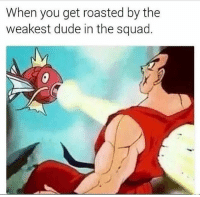 roasted: When you get roasted by the  weakest dude in the squad