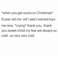 You the real mvp 🙌🏾 merrychristmas: *when you get socks on Christmas*  8 year old me: wtf I said I wanted toys  me now: *crying* thank you.. thank  you sweet christ my feet are always so  cold.. so very very cold You the real mvp 🙌🏾 merrychristmas