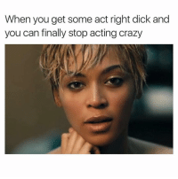 Crazy, I Bet, and Dick: When you get some act right dick and  you can finally stop acting crazy I Bet. 😏
