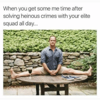 Squad, Time, and Girl Memes: When you get some me time after  solving heinous crimes with your elite  squad all day. @kylerichards18 is this you?