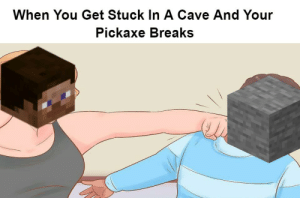 *Rapid Punching Sounds*: When You Get Stuck In A Cave And Your  Pickaxe Breaks *Rapid Punching Sounds*