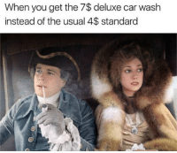 Irl, Me IRL, and Car Wash: When you get the 7$ deluxe car wash  instead of the usual 4$ standard me_irl