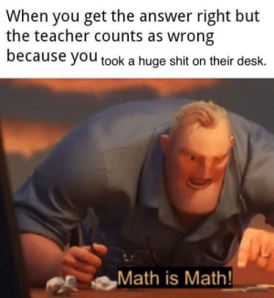 Math Is Math!: When you get the answer right but  the teacher counts as wrong  because yOu took a huge shit on their desk.  Math is Math Math Is Math!