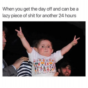 day off: When you get the day off and can be a  lazy piece of shit for another 24 hours