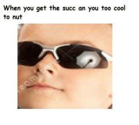 When  you get the succ an you too cool  to nut S U C C
