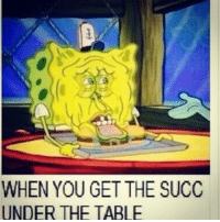 WHEN YOU GET THE SUCC  UNDER THE TABLE
