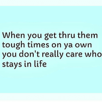 Facts, Life, and Memes: When you get thru them  tough times on ya own  vou don't really care who  stays in life ♻️ @carolinebakersays_ Exactly!! facts woman women strongwoman strongwomen inspiration romantic relationship relationships lady ladies girlfriend realtalk realdeal reallife tagafriend strong positivevibes life couples souls soulmates soul iloveyou ilovehim female quotesdaily couple lifestyle she