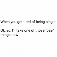 "I'll take one please. (thinks for a sec) Nope, I'll take two ;) 😈😈😈: When you get tired of being single  Ok, so, I'll take one of those ""bae""  things now I'll take one please. (thinks for a sec) Nope, I'll take two ;) 😈😈😈"