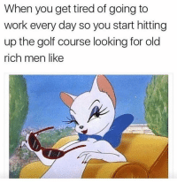 Driving, Goals, and Life: When you get tired of going to  work every day so you start hitting  up the golf course looking for old  rich men like Some girl out there has over 100K in her bank account, is driving your dream car, and sipping a margarita on the beach while you're busy struggling at ur 9-5 job and slut shaming her 'cause you got morals. Time to reconsider your life goals sugar thighs 😛
