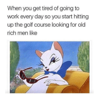 Lol, Work, and Golf: When you get tired of going to  work every day so you start hitting  up the golf course looking for old  rich men like i'm on the verge of doing this lol. @fuckboyproblem.s is not the account you should be following if you're easily offended