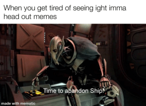 Made with mematic: When you get tired of seeing ight imma  head out memes  Time to abandon Ship!  made with mematic  3471 Made with mematic