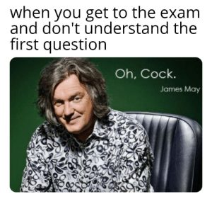 James May, Memes, and Top Gear: when you get to the exam  and don't understand the  first question  Oh, Cock.  James May So I hear top gear memes are popular