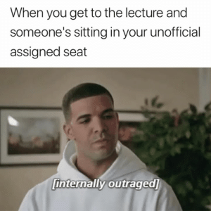 The audacity 😂: When you get to the lecture and  someone's sitting in your unofficial  assigned seat  internally outraged] The audacity 😂
