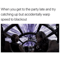 Funny, Speed, and Blackout: When you get to the party late and try  catching up but accidentally warp  speed to blackout It's slightly concerning how much I relate to this (@drgrayfang)