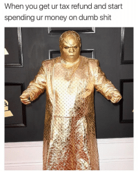 Funny, Tax Refund, and Stuttering: When you get ur tax refund and start  spending ur money on dumb shit Did I stutter? Gold plate my ENTIRE BODY?