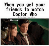 Doctor Who: When you get your  friends to watch  Doctor Who  d doctor  Whovian  Friend