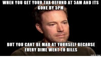 """Advice, Tumblr, and Tax Refund: WHEN YOU GET YOUR TAK REFUND AT 5AM AND ITS  GONE BY 5PM  BUT YOU CANT BE MAD AT YOURSELF BECAUSE  EVERY DIME WENT TO BILLS  made on imgur <p><a href=""""http://advice-animal.tumblr.com/post/170607025046/i-have-80-left-from-the-1700-tax-refund-i-got-12"""" class=""""tumblr_blog"""">advice-animal</a>:</p>  <blockquote><p>I have $80 left from the $1700 tax refund I got 12 hours ago.</p></blockquote>"""