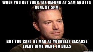 Tax Refund, Imgur, and Mad: WHEN YOU GET YOUR TAK REFUND AT 5AM AND ITS  GONE BY 5PM  BUT YOU CANT BE MAD AT YOURSELF BECAUSE  EVERY DIME WENT TO BILLS  made on imgur I have $80 left from the $1700 tax refund I got 12 hours ago.