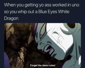 *Kaiba voice*: When you getting yo ass worked in uno  so you whip out a Blue Eyes White  Dragon  Forget the damn rules! *Kaiba voice*