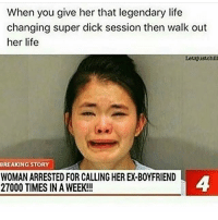 Life, Memes, and Dick: When you give her that legendary life  changing super dick session then walk out  her life  Letzjustohill  REAKINGSTORY  WOMAN ARRESTED FOR CALLING HER EX-BOYFRIEND  27000 TIMES IN A WEEK!!!  4 did i post this but this is me