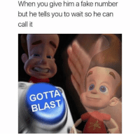 Fake, Fake Number, and Him: When you give him a fake number  but he tells you to wait so he can  call it  GOTTA  BLAST