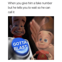 Memes, Fake Number, and 🤖: When you give him a fake number  but he tells you to wait so he can  call it  GOTTA  BLAST ✌🏽️🚀🚀🚀