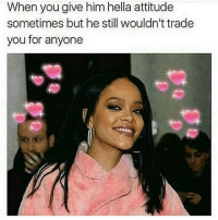 im the shit: When you give him hella attitude  sometimes but he still wouldn't trade  you for anyone im the shit