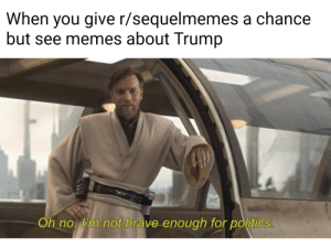 So uncivilised...: When you give r/sequelmemes a chance  but see memes about Trump  Oh no m not brave enough for politics So uncivilised...