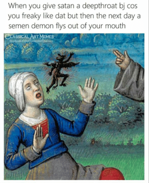 Memes, Classical Art, and Satan: When you give satan a deepthroat bj cos  you freaky like dat but then the next day a  semen demon flys out of your mouth  CLASSICAL ART MEMES
