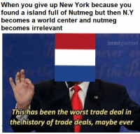 New York, The Worst, and History: When you give up New York because you  found a island full of Nutmeg but then N.Y  becomes a world center and nutmeg  becomes irrelevant  memégourmet  This has been the worst trade deal in  the history of trade deals, maybe ever DAMN DUTCH https://t.co/kpeWaVXz23